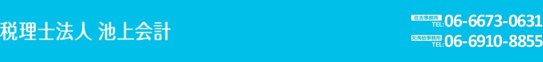 税理士法人 池上会計 【住吉事務所】TEL:06-6673-0631 FAX:06-6674-3063 【天満橋事務所】TEL:06-6910-8855